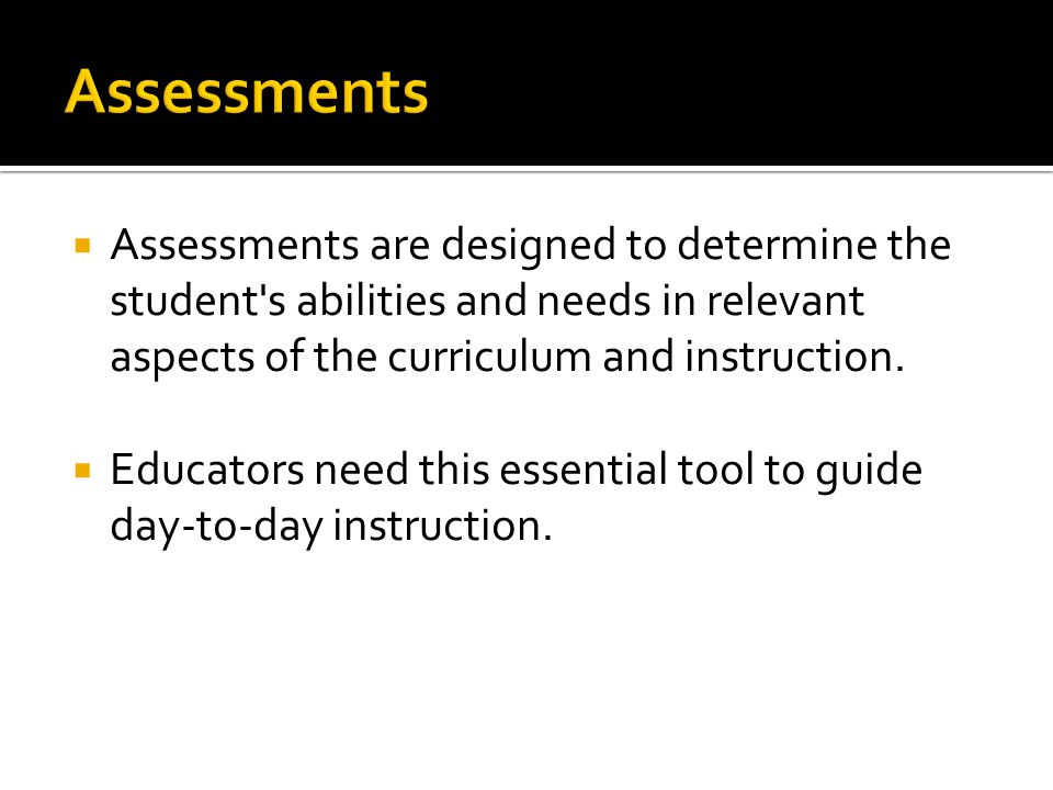  Assessments are designed to determine the student s abilities and needs in relevant aspects of the curriculum and instruction.