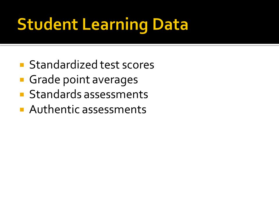  Standardized test scores  Grade point averages  Standards assessments  Authentic assessments
