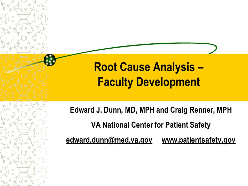 Root Cause Analysis – Faculty Development Edward J. Dunn, MD, MPH and Craig Renner, MPH VA National Center for Patient Safety edward.dunn@med.va.gov w