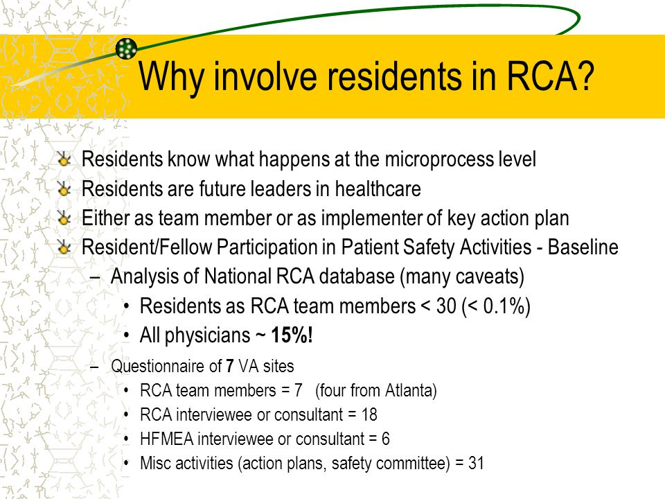 Why involve residents in RCA? Residents know what happens at the microprocess level Residents are future leaders in healthcare Either as team member o