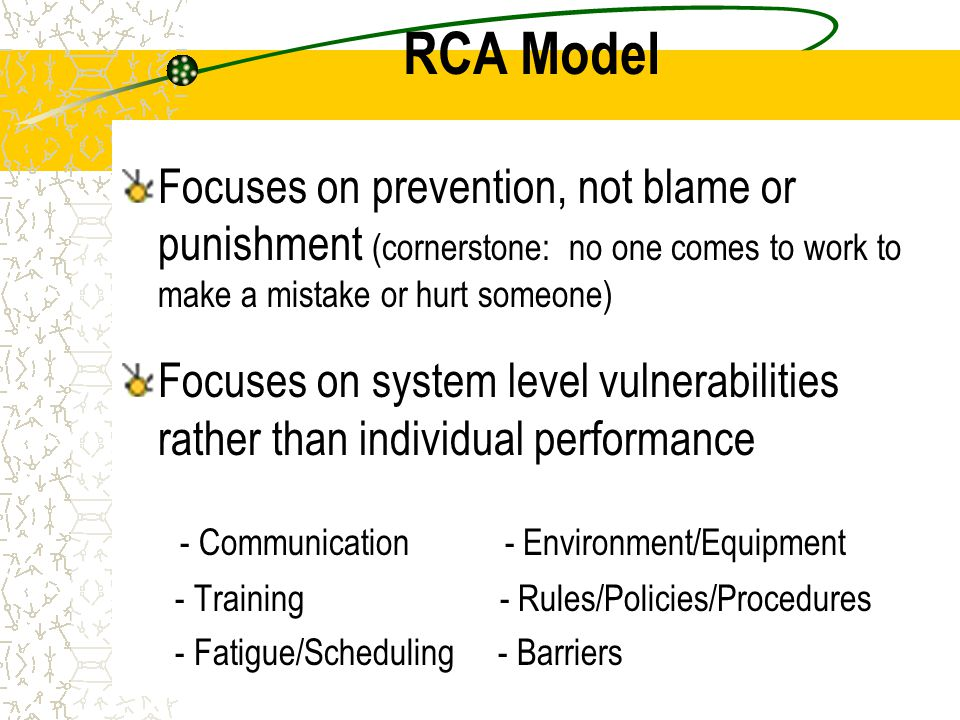 RCA Model Focuses on prevention, not blame or punishment (cornerstone: no one comes to work to make a mistake or hurt someone) Focuses on system level