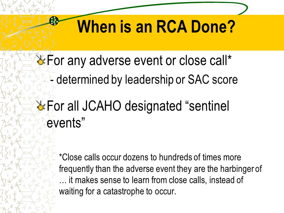 "When is an RCA Done? For any adverse event or close call* - determined by leadership or SAC score For all JCAHO designated ""sentinel events"" *Close ca"