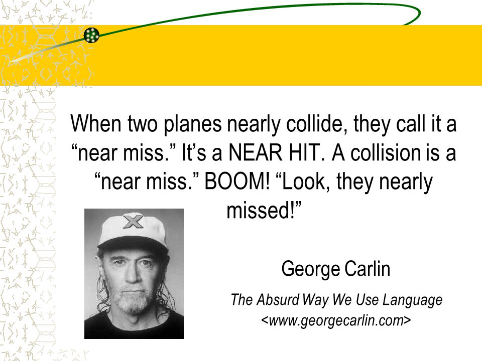 "When two planes nearly collide, they call it a ""near miss."" It's a NEAR HIT. A collision is a ""near miss."" BOOM! ""Look, they nearly missed!"" George Ca"
