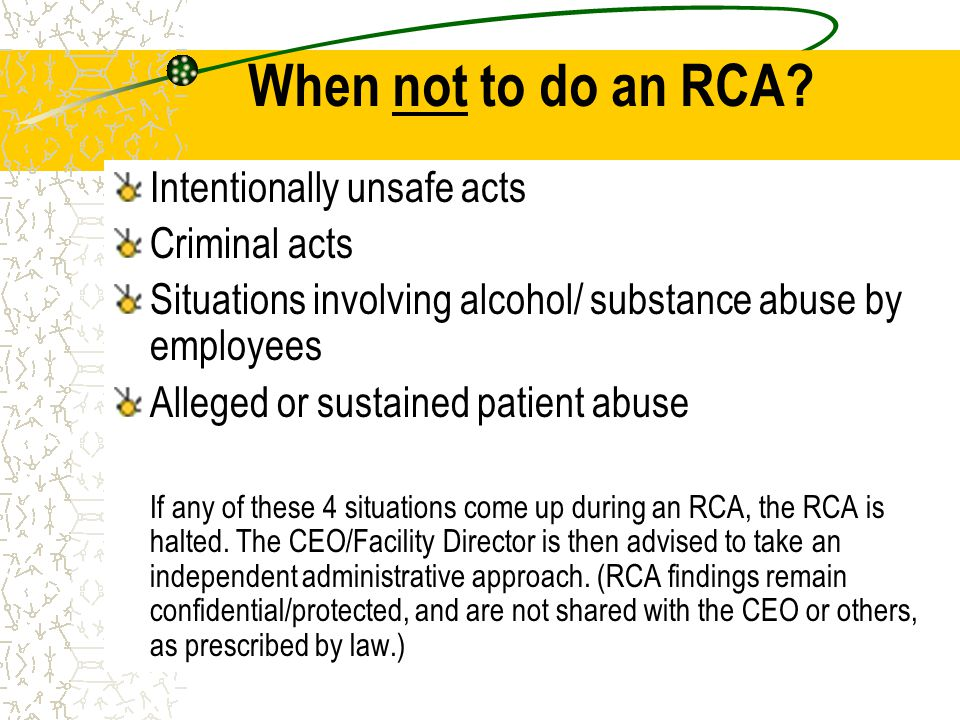 When not to do an RCA? Intentionally unsafe acts Criminal acts Situations involving alcohol/ substance abuse by employees Alleged or sustained patient