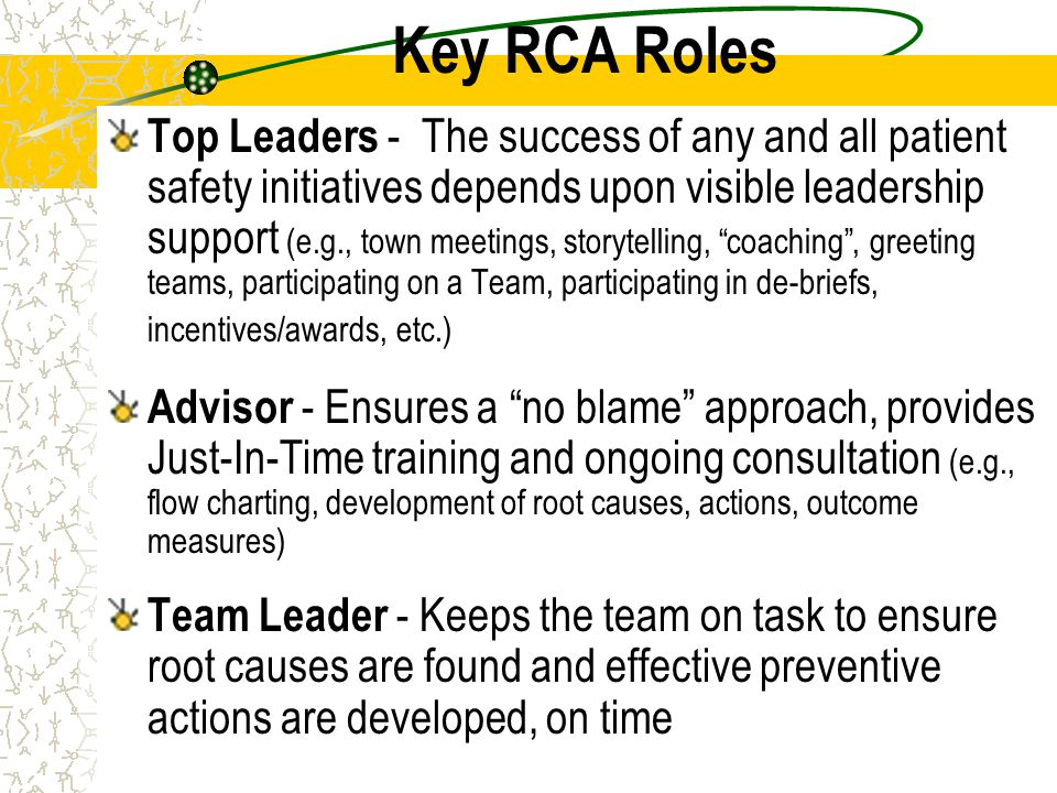 Key RCA Roles Top Leaders - The success of any and all patient safety initiatives depends upon visible leadership support (e.g., town meetings, storyt