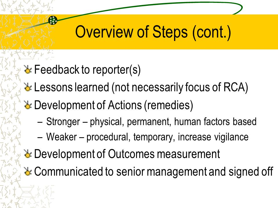 Overview of Steps (cont.) Feedback to reporter(s) Lessons learned (not necessarily focus of RCA) Development of Actions (remedies) –Stronger – physica