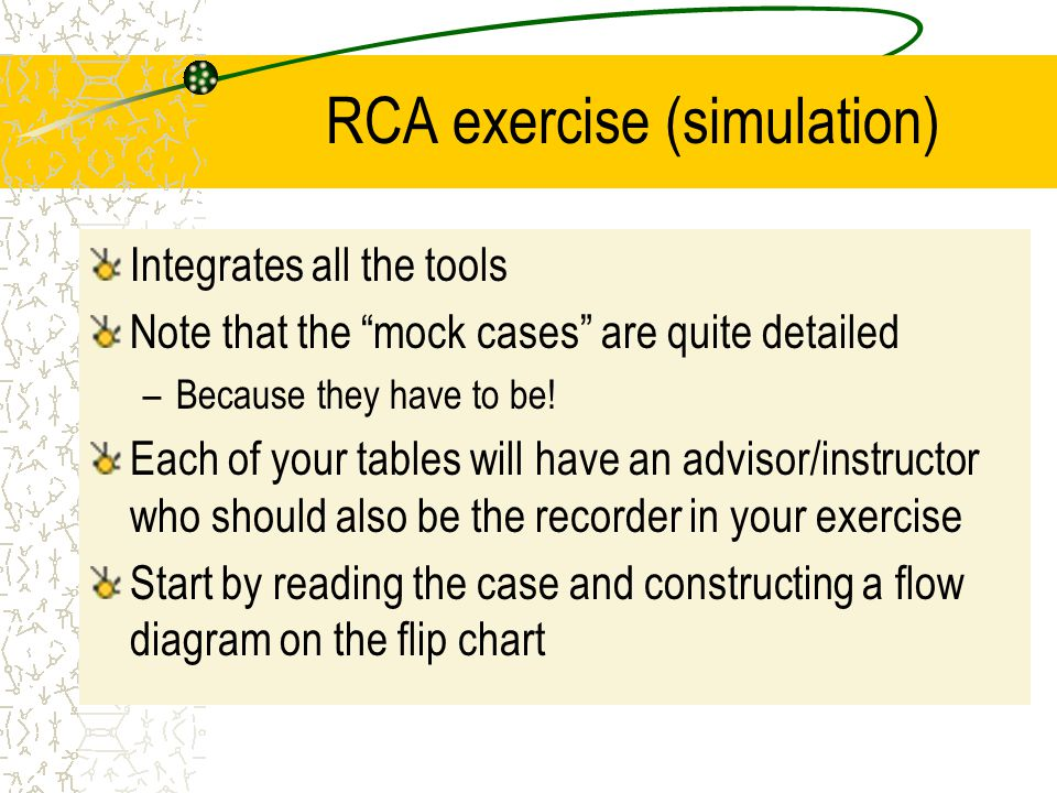 "RCA exercise (simulation) Integrates all the tools Note that the ""mock cases"" are quite detailed –Because they have to be! Each of your tables will ha"