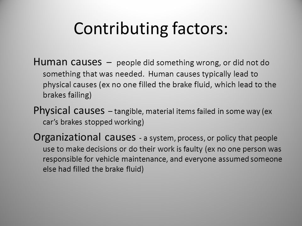 Contributing factors: Human causes – people did something wrong, or did not do something that was needed. Human causes typically lead to physical caus