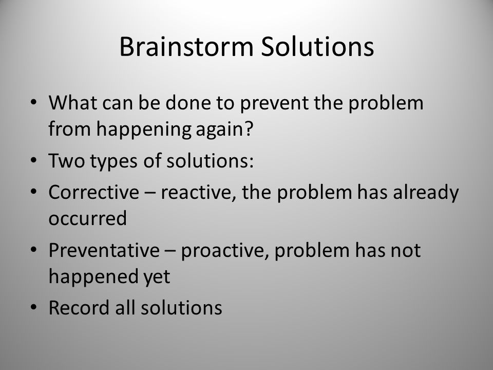 Brainstorm Solutions What can be done to prevent the problem from happening again? Two types of solutions: Corrective – reactive, the problem has alre