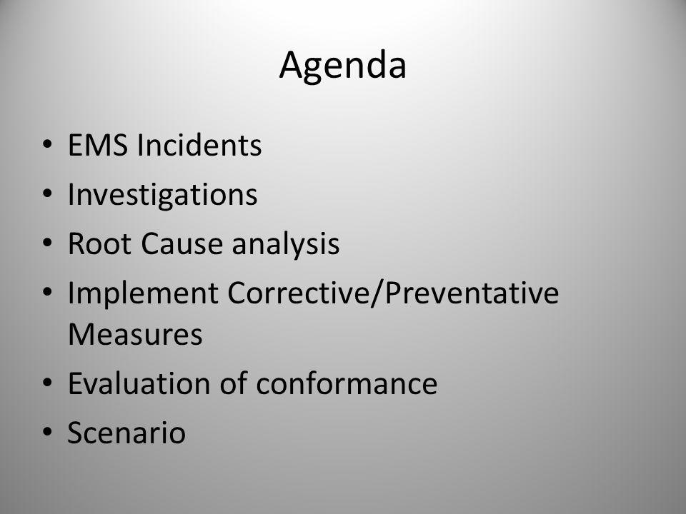 Agenda EMS Incidents Investigations Root Cause analysis Implement Corrective/Preventative Measures Evaluation of conformance Scenario