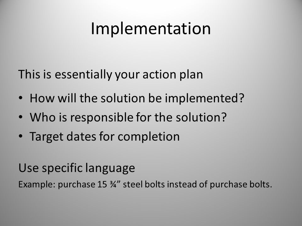 Implementation This is essentially your action plan How will the solution be implemented? Who is responsible for the solution? Target dates for comple