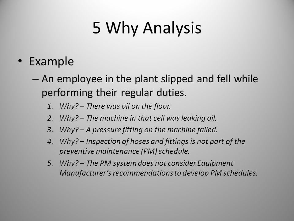 5 Why Analysis Example – An employee in the plant slipped and fell while performing their regular duties. 1.Why? – There was oil on the floor. 2.Why?
