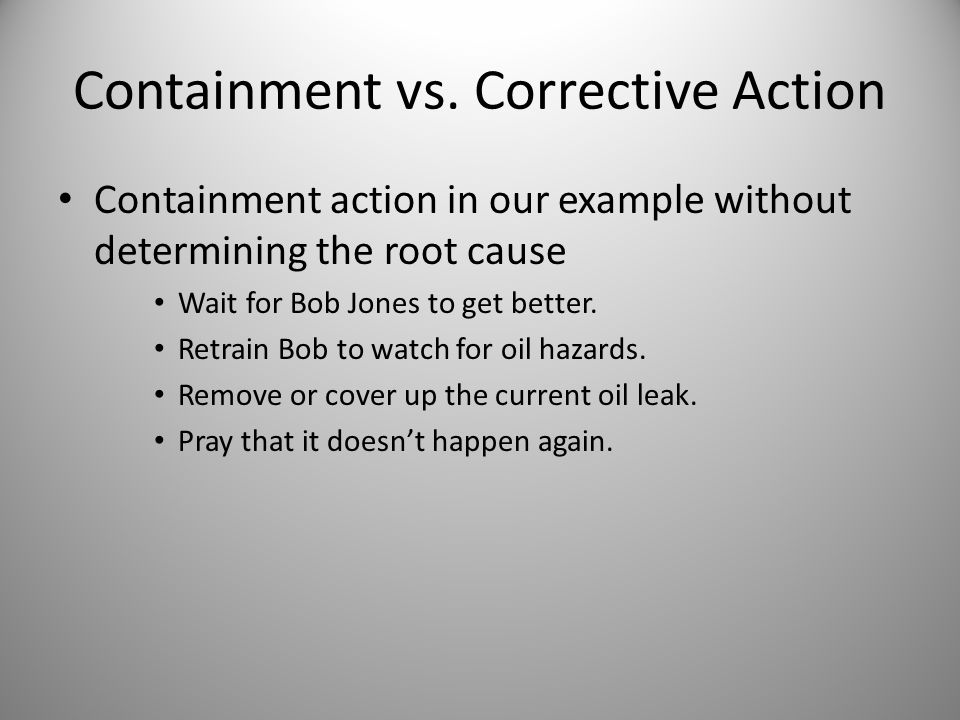 Containment vs. Corrective Action Containment action in our example without determining the root cause Wait for Bob Jones to get better. Retrain Bob t