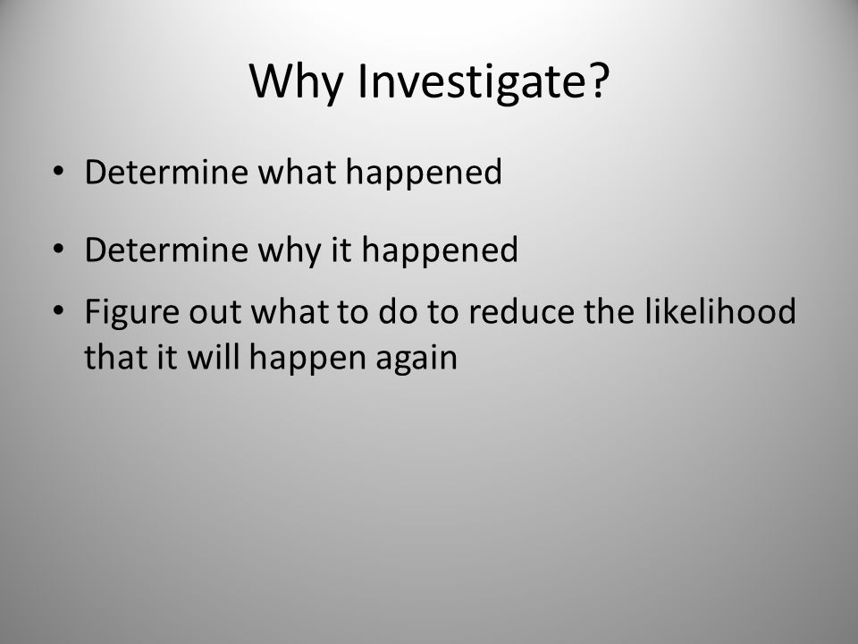Why Investigate? Determine what happened Determine why it happened Figure out what to do to reduce the likelihood that it will happen again