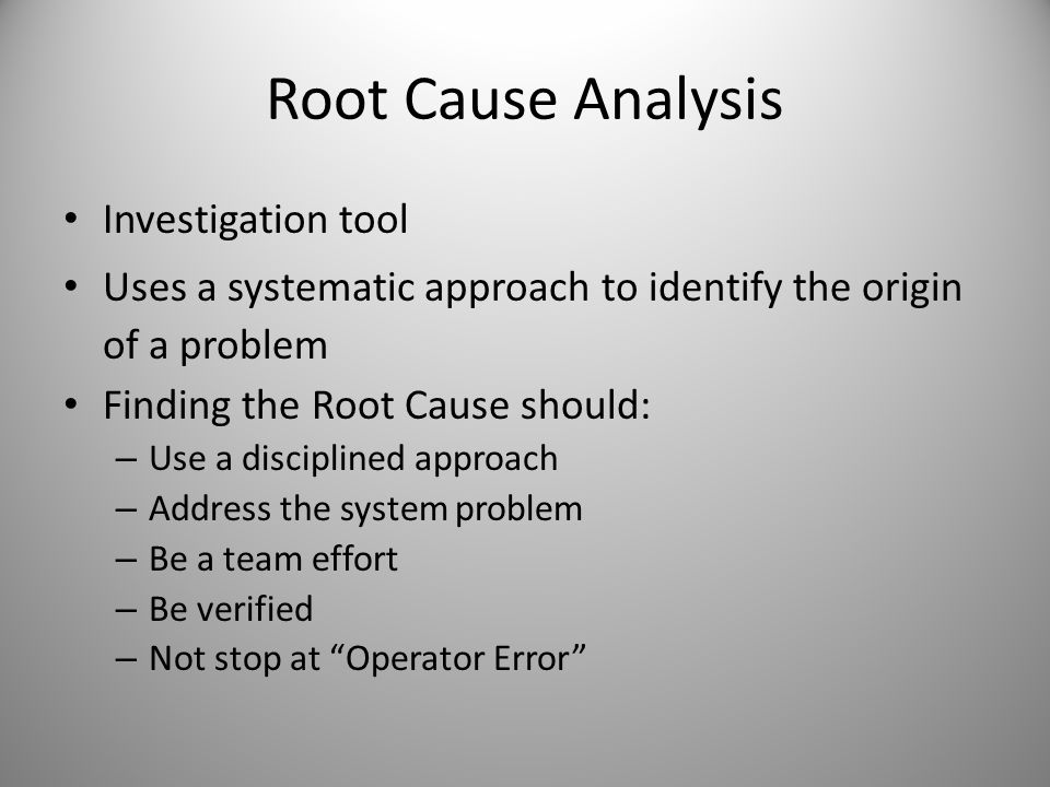 Root Cause Analysis Investigation tool Uses a systematic approach to identify the origin of a problem Finding the Root Cause should: – Use a disciplin