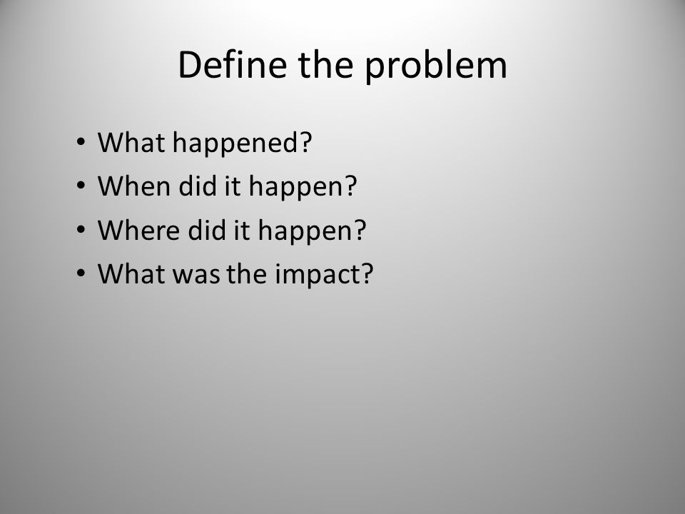 Define the problem What happened? When did it happen? Where did it happen? What was the impact?