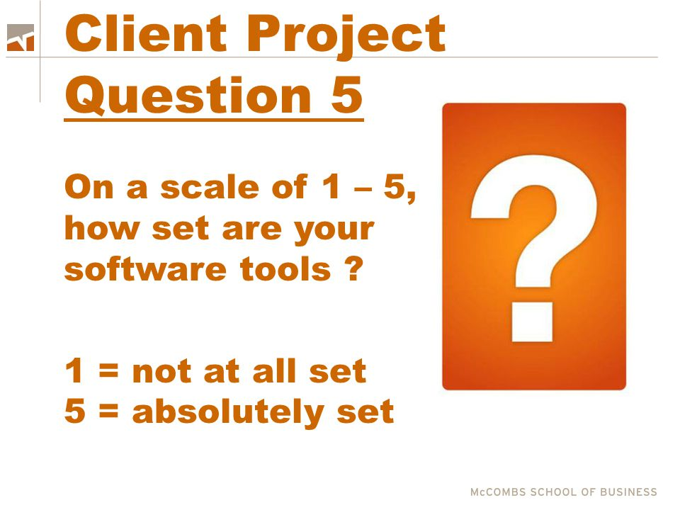 Client Project Question 5 On a scale of 1 – 5, how set are your software tools ? 1 = not at all set 5 = absolutely set