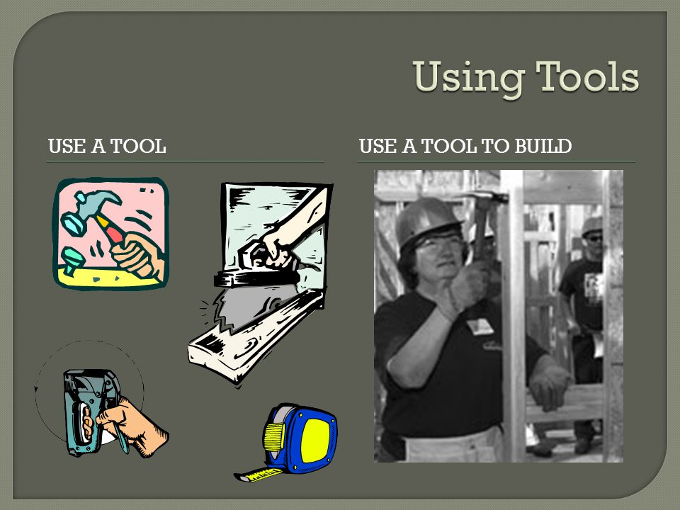 USE A TOOLUSE A TOOL TO BUILD
