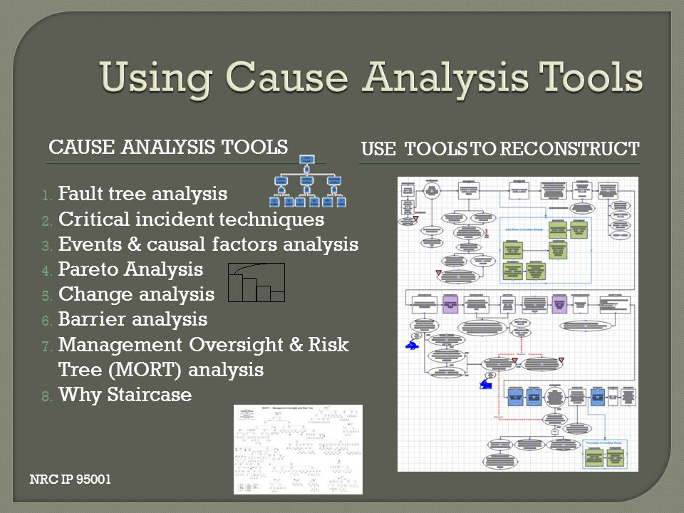 CAUSE ANALYSIS TOOLS USE TOOLS TO RECONSTRUCT 1. Fault tree analysis 2. Critical incident techniques 3. Events & causal factors analysis 4. Pareto Ana