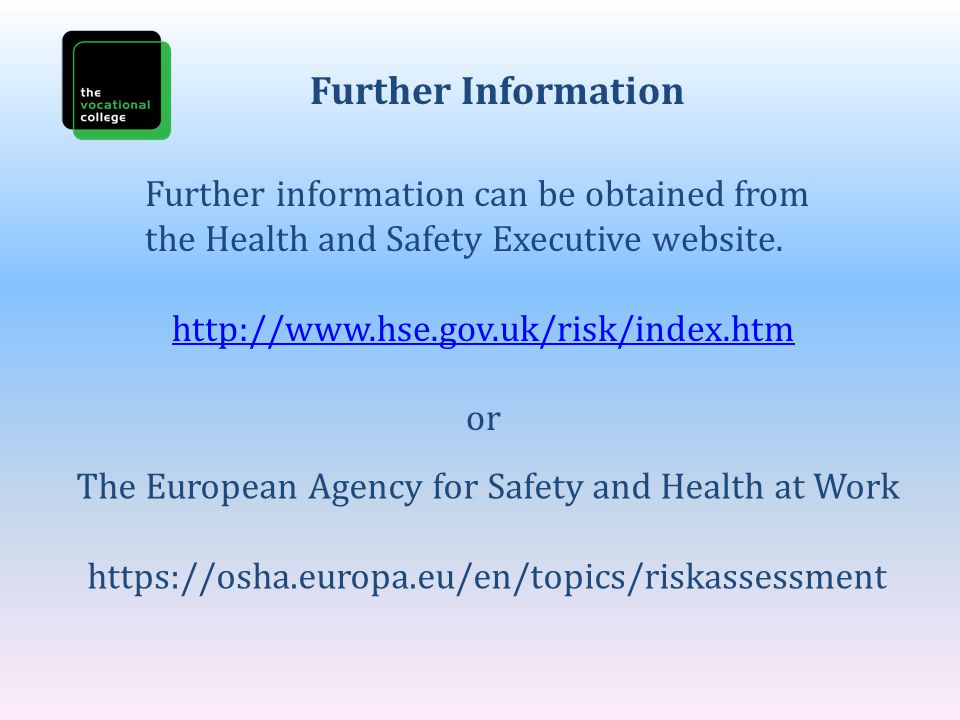 Further Information Further information can be obtained from the Health and Safety Executive website. http://www.hse.gov.uk/risk/index.htm or The Euro