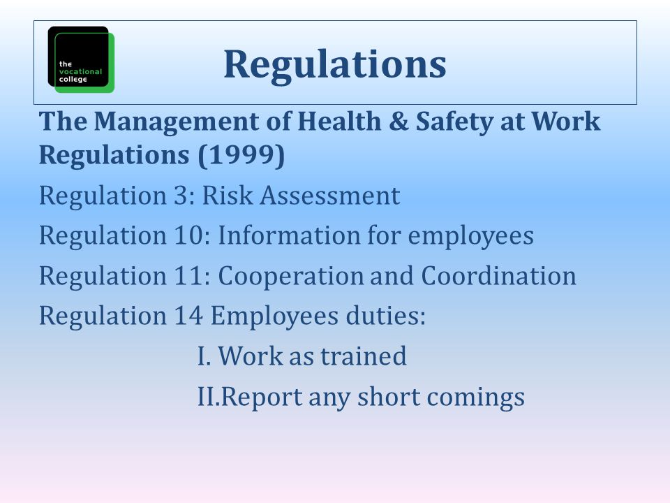 Regulations The Management of Health & Safety at Work Regulations (1999) Regulation 3: Risk Assessment Regulation 10: Information for employees Regula
