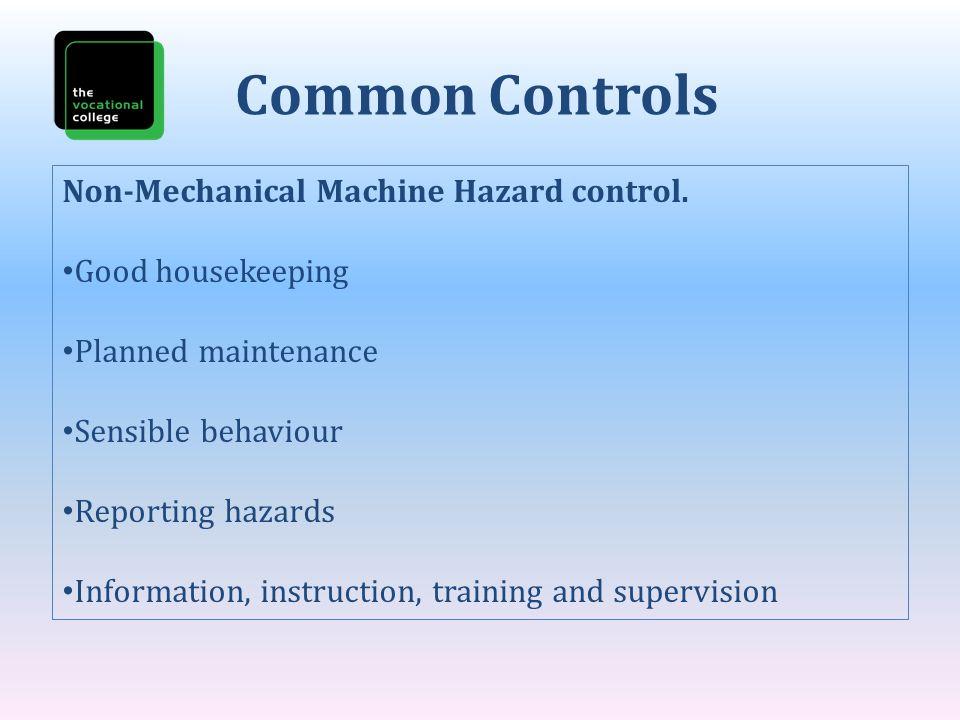 Non-Mechanical Machine Hazard control. Good housekeeping Planned maintenance Sensible behaviour Reporting hazards Information, instruction, training a