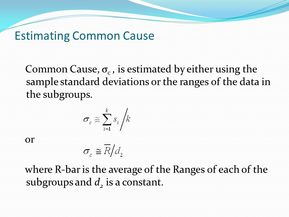 Estimating Common Cause Common Cause, σ c, is estimated by either using the sample standard deviations or the ranges of the data in the subgroups.