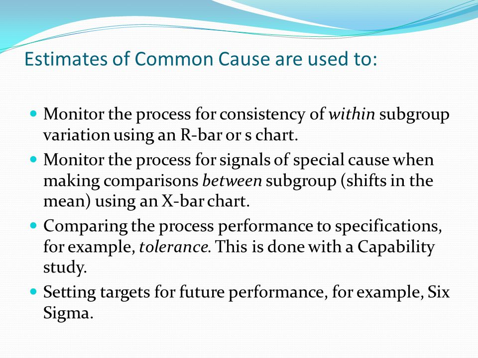 Estimates of Common Cause are used to: Monitor the process for consistency of within subgroup variation using an R-bar or s chart. Monitor the process