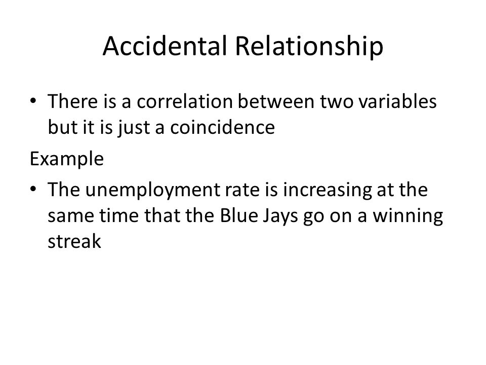 Accidental Relationship There is a correlation between two variables but it is just a coincidence Example The unemployment rate is increasing at the s