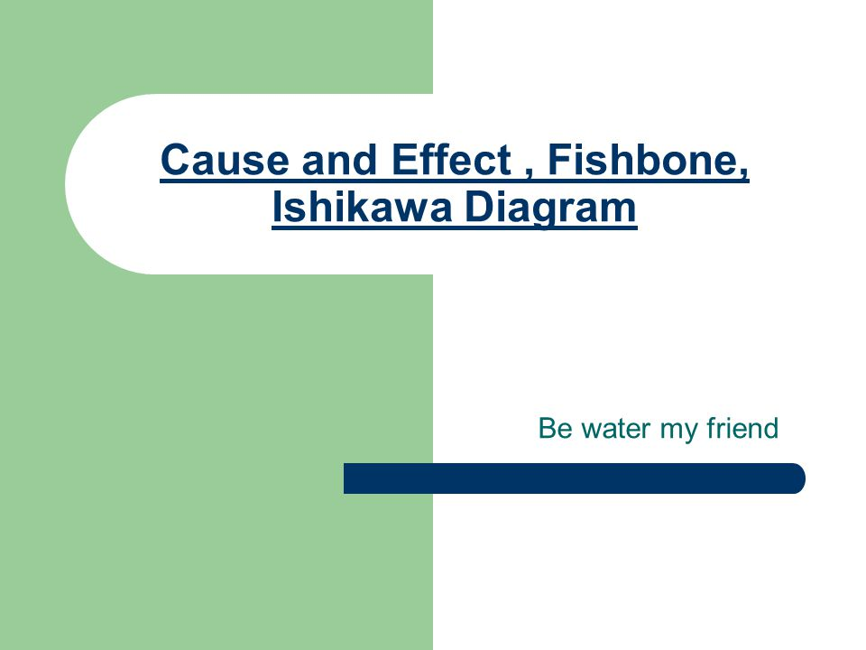 Cause and Effect, Fishbone, Ishikawa Diagram Be water my friend