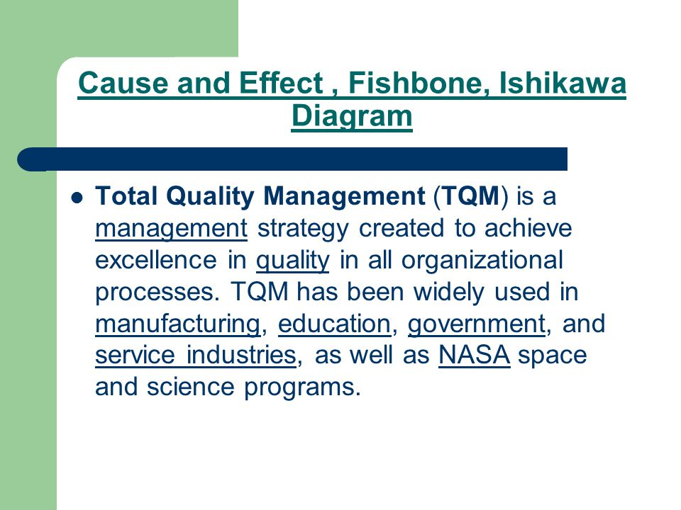 Cause and Effect, Fishbone, Ishikawa Diagram Total Quality Management (TQM) is a management strategy created to achieve excellence in quality in all organizational processes.