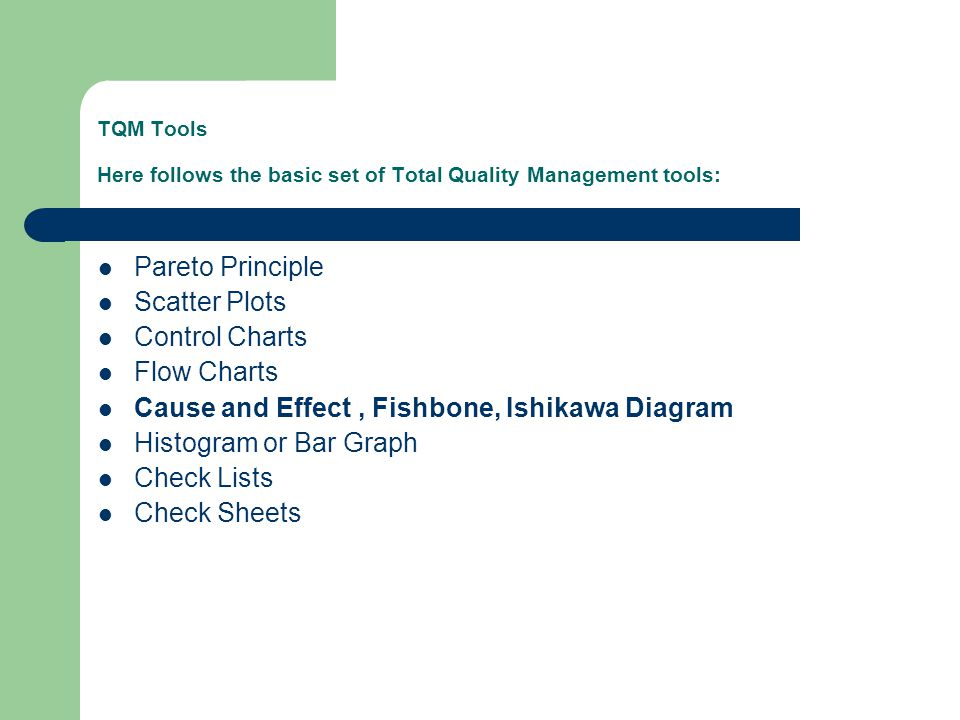 TQM Tools Here follows the basic set of Total Quality Management tools: Pareto Principle Scatter Plots Control Charts Flow Charts Cause and Effect, Fishbone, Ishikawa Diagram Histogram or Bar Graph Check Lists Check Sheets