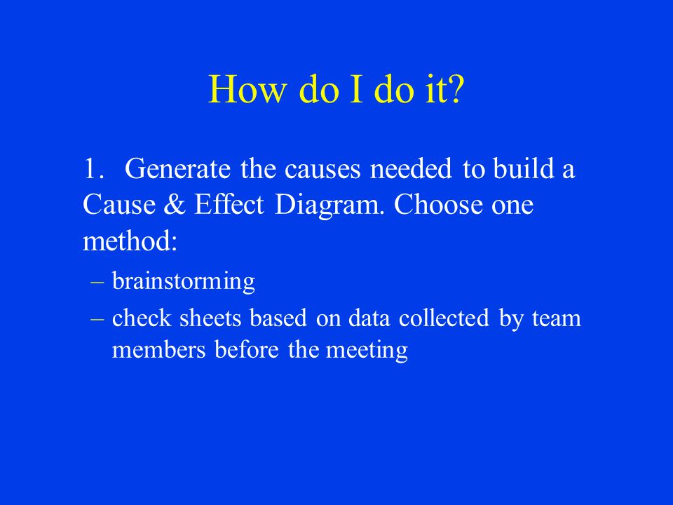 How do I do it? 1.Generate the causes needed to build a Cause & Effect Diagram. Choose one method: –brainstorming –check sheets based on data collecte