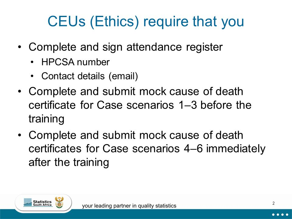 2 CEUs (Ethics) require that you Complete and sign attendance register HPCSA number Contact details (email) Complete and submit mock cause of death certificate for Case scenarios 1–3 before the training Complete and submit mock cause of death certificates for Case scenarios 4–6 immediately after the training