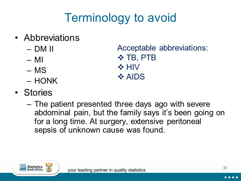 33 Terminology to avoid Abbreviations –DM II –MI –MS –HONK Stories –The patient presented three days ago with severe abdominal pain, but the family says it's been going on for a long time.