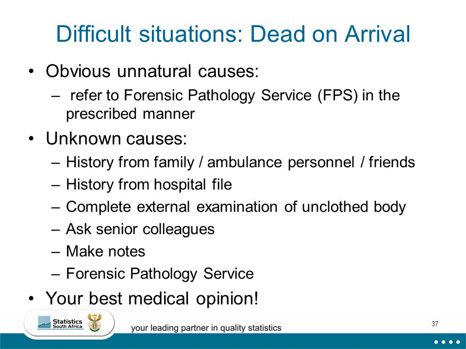 37 Difficult situations: Dead on Arrival Obvious unnatural causes: – refer to Forensic Pathology Service (FPS) in the prescribed manner Unknown causes: –History from family / ambulance personnel / friends –History from hospital file –Complete external examination of unclothed body –Ask senior colleagues –Make notes –Forensic Pathology Service Your best medical opinion!