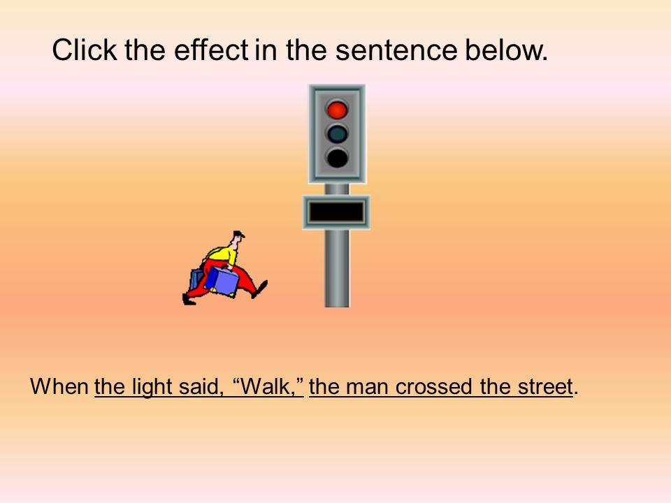 Click the effect in the sentence below. When the light said, Walk, the man crossed the street.