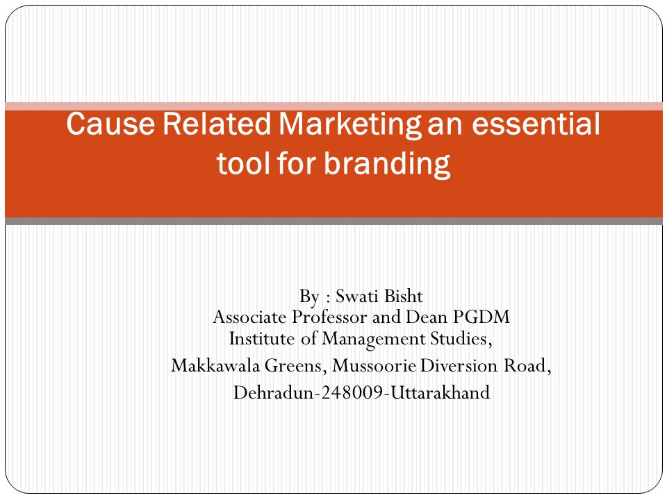 By : Swati Bisht Associate Professor and Dean PGDM Institute of Management Studies, Makkawala Greens, Mussoorie Diversion Road, Dehradun Uttarakhand Cause Related Marketing an essential tool for branding