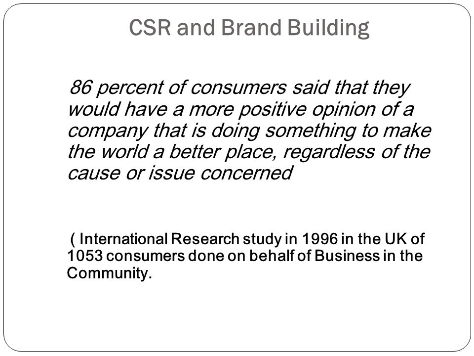 CSR and Brand Building 86 percent of consumers said that they would have a more positive opinion of a company that is doing something to make the world a better place, regardless of the cause or issue concerned ( International Research study in 1996 in the UK of 1053 consumers done on behalf of Business in the Community.