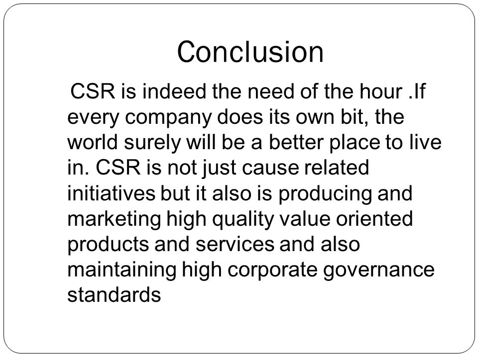Conclusion CSR is indeed the need of the hour.If every company does its own bit, the world surely will be a better place to live in.