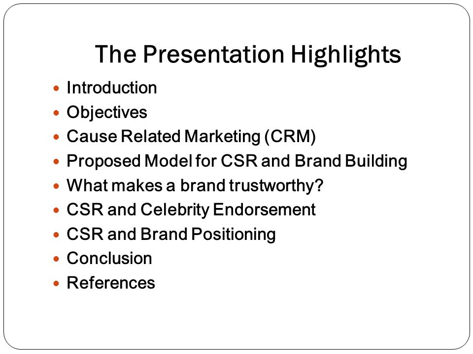 The Presentation Highlights Introduction Objectives Cause Related Marketing (CRM) Proposed Model for CSR and Brand Building What makes a brand trustworthy.