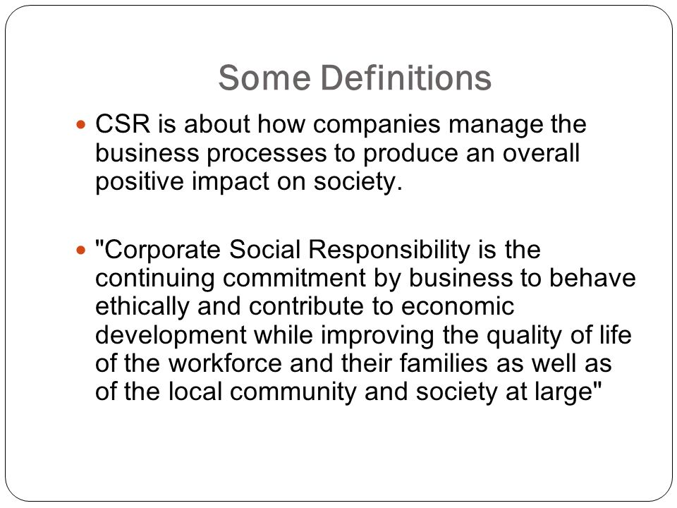 Some Definitions CSR is about how companies manage the business processes to produce an overall positive impact on society.