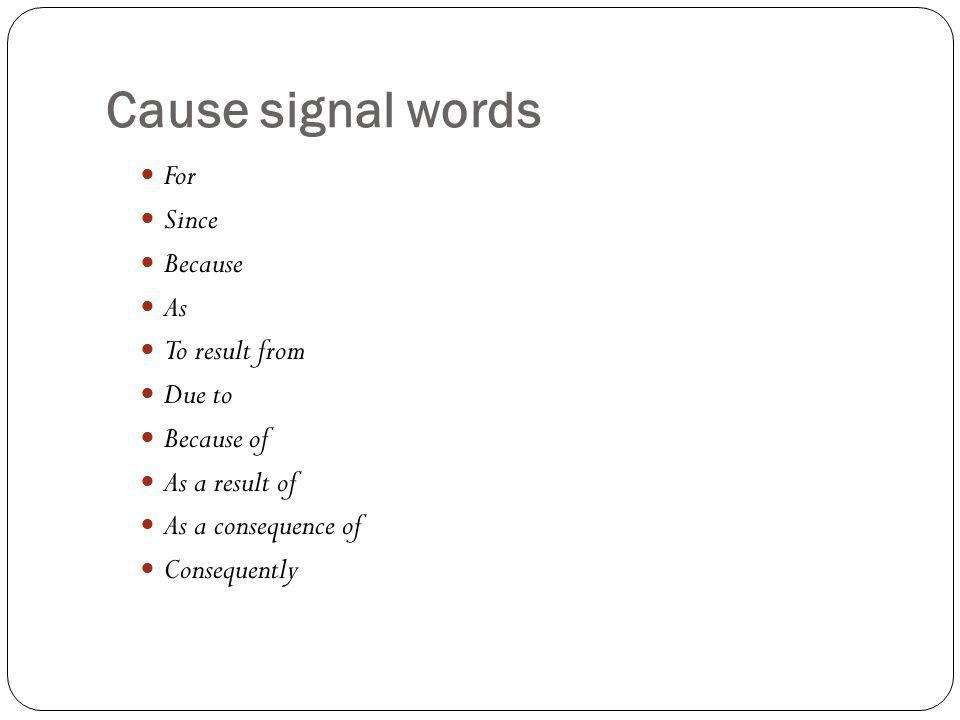 Cause signal words For Since Because As To result from Due to Because of As a result of As a consequence of Consequently