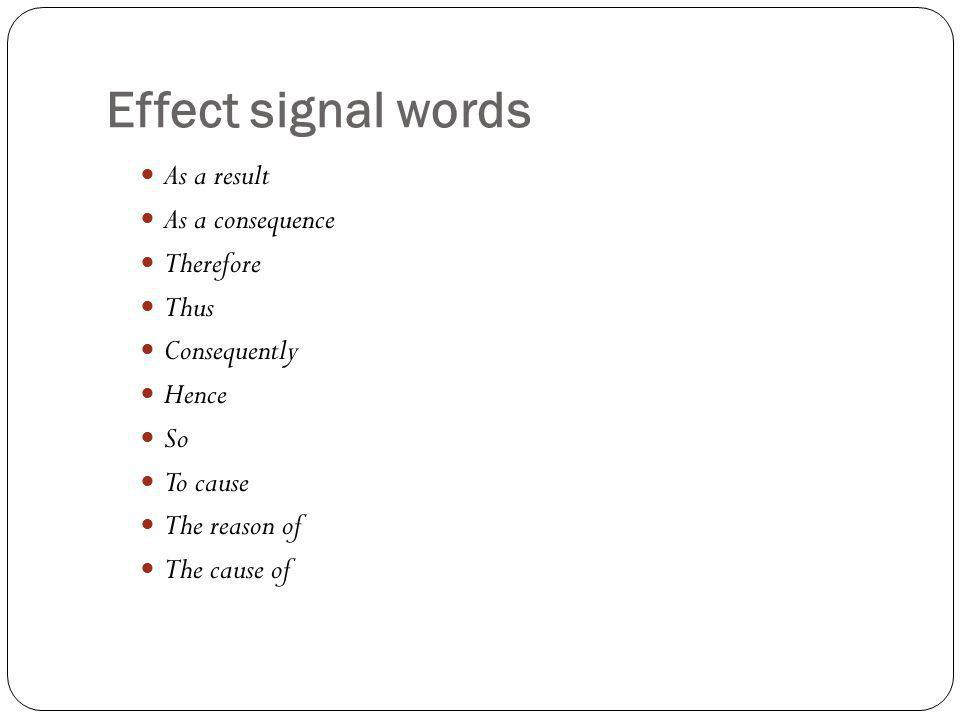 Effect signal words As a result As a consequence Therefore Thus Consequently Hence So To cause The reason of The cause of