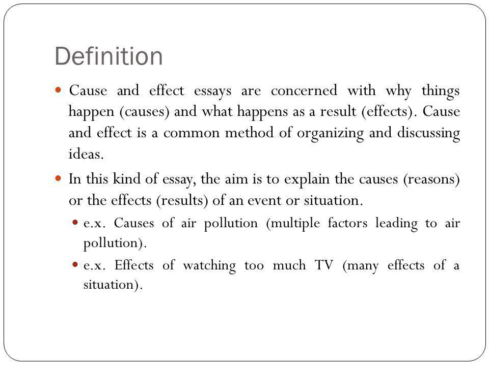 Definition Cause and effect essays are concerned with why things happen (causes) and what happens as a result (effects).