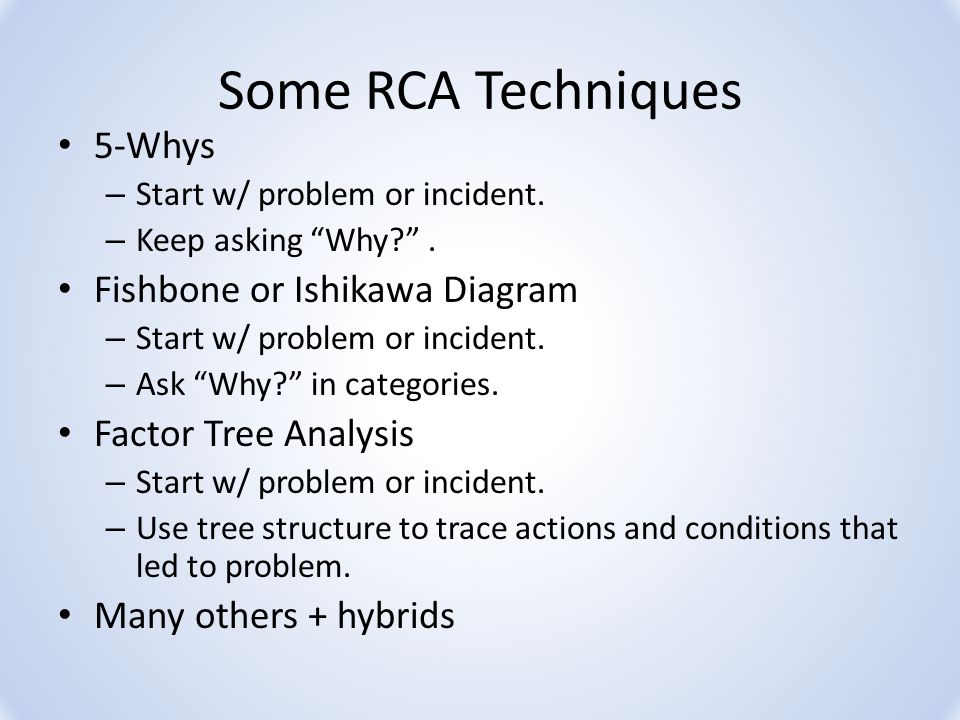Some RCA Techniques 5-Whys – Start w/ problem or incident.