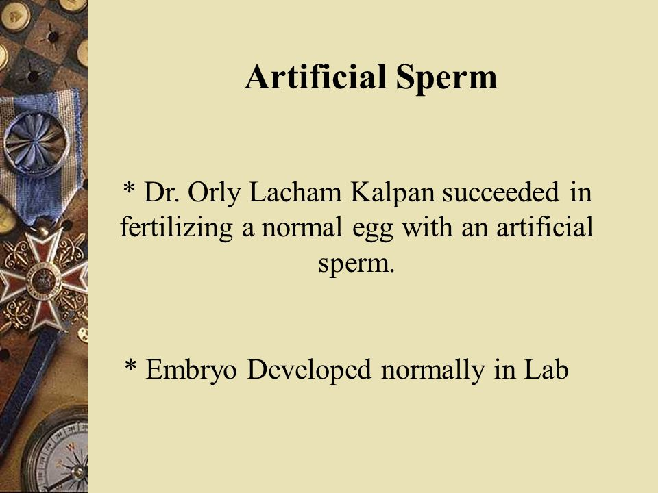 Artificial Sperm * Dr. Orly Lacham Kalpan succeeded in fertilizing a normal egg with an artificial sperm. * Embryo Developed normally in Lab
