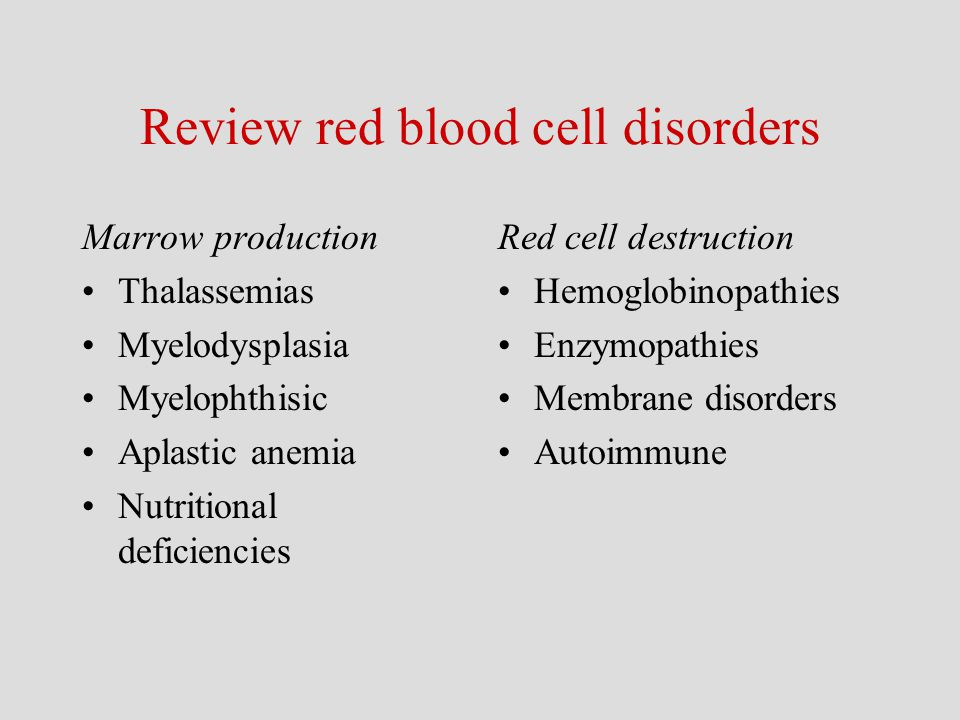 Review red blood cell disorders Marrow production Thalassemias Myelodysplasia Myelophthisic Aplastic anemia Nutritional deficiencies Red cell destruct