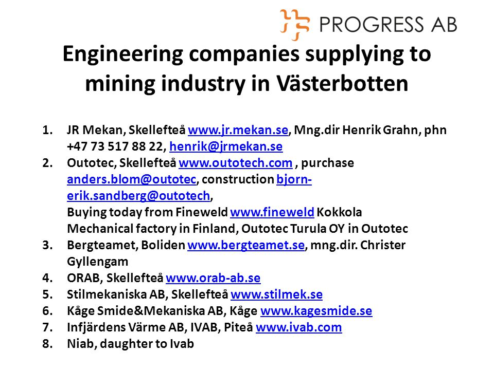 Engineering companies supplying to mining industry in Västerbotten 1.JR Mekan, Skellefteå   Mng.dir Henrik Grahn, phn , 2.Outotec, Skellefteå   purchase construction bjorn-  Buying today from Fineweld   Kokkolawww.fineweld Mechanical factory in Finland, Outotec Turula OY in Outotec 3.Bergteamet, Boliden   mng.dir.