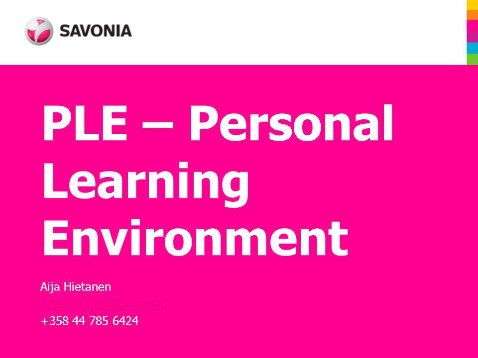 PLE – Personal Learning Environment Aija Hietanen Aija.hietanen@savonia.fi +358 44 785 6424